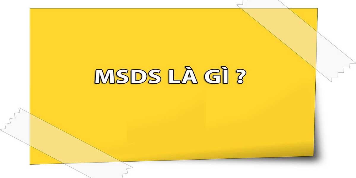 MSDS là gì thì nó chính là bảng chỉ dẫn an toàn hóa chất và được viết tắt của từ Material Safety Data Sheet